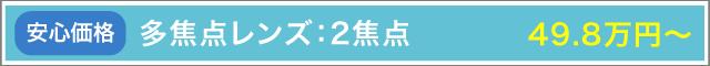多焦点レンズ:2焦点 49.8万円~